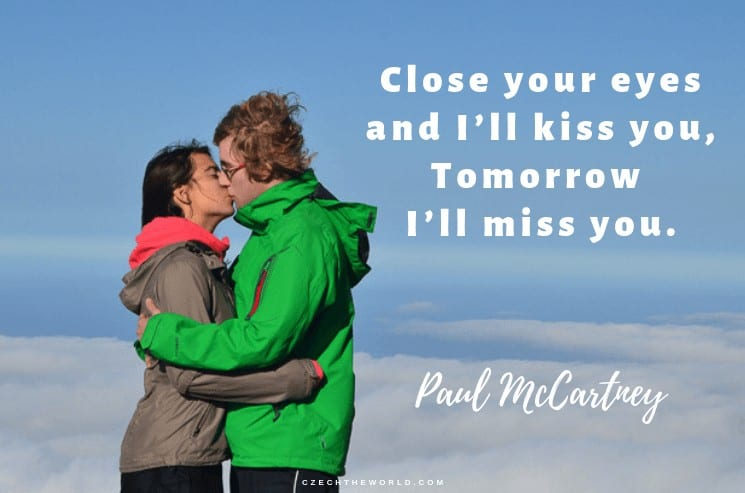 Close your eyes and I'll kiss you, Tomorrow I'll miss you. Paul McCartney