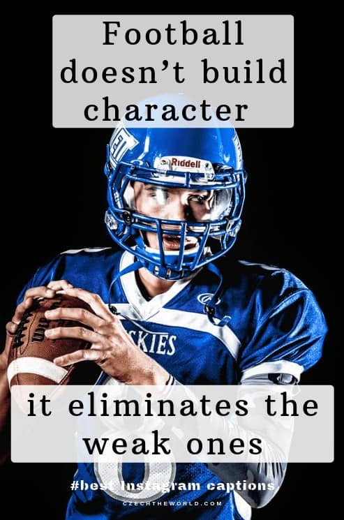 Football doesn't build character, it eliminates the weak ones. Football Instagram captions
