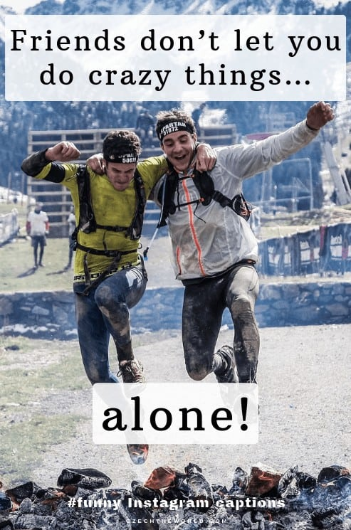 Friends don't let you do crazy things…alone. Best friendship captions