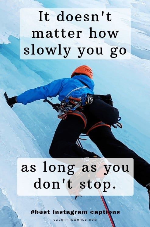 It does not matter how slowly you go as long as you do not stop. Business and Success Instagram captions