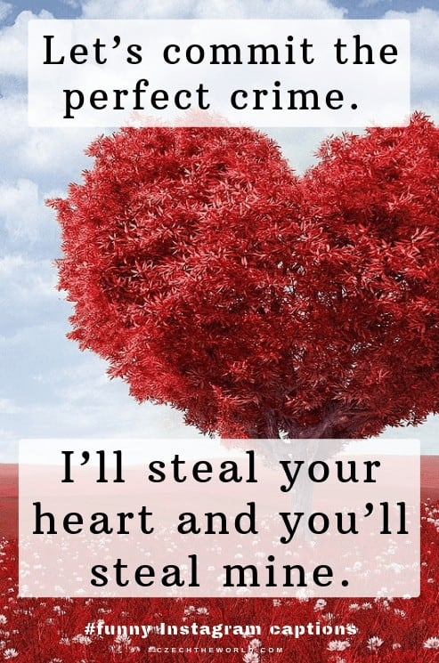 Let's commit the perfect crime. I'll steal your heart and you'll steal mine. Love Instagram Captions