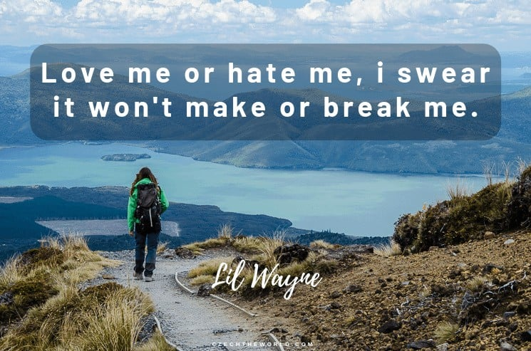 Love me or hate me. I swear it won't make or break me. Lil Wayne