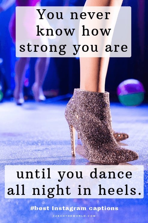 You never know how strong you are until you dance all night in heels. Prom and homecoming Instagram captions