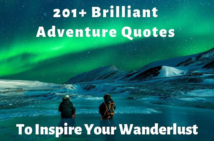 201+ Brilliant Adventure Quotes to Inspire Your Wanderlust