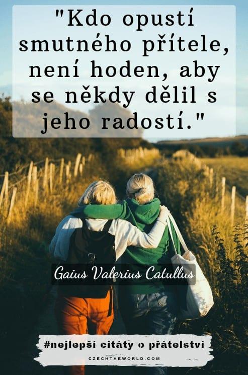 Kdo opustí smutného přítele, není hoden, aby se někdy dělil s jeho radostí. – Gaius Valerius Catullus - citáty o přátelství