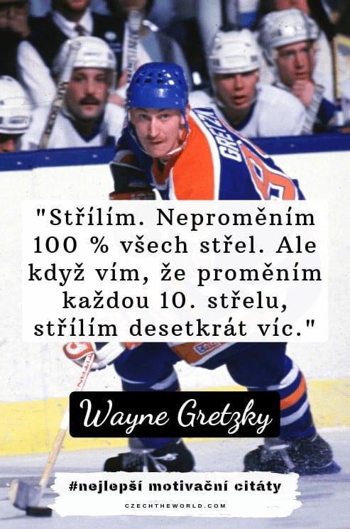 Střílím. Neproměním 100 % všech střel. Ale když vím, že proměním každou 10. střelu, střílím desetkrát víc. — Wayne Gretzky, nejlepší motivační citáty