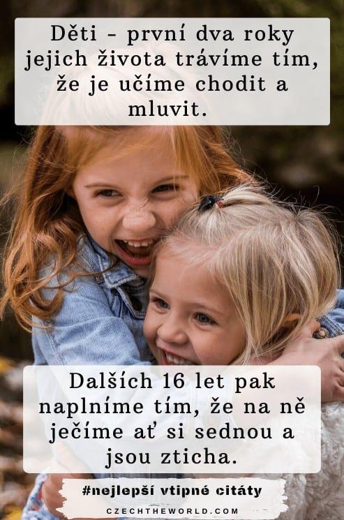 Děti - první dva roky jejich života trávíme tím, že je učíme chodit a mluvit. Dalších 16 let pak naplníme tím, že na ně ječíme ať si sednou a jsou zticha.