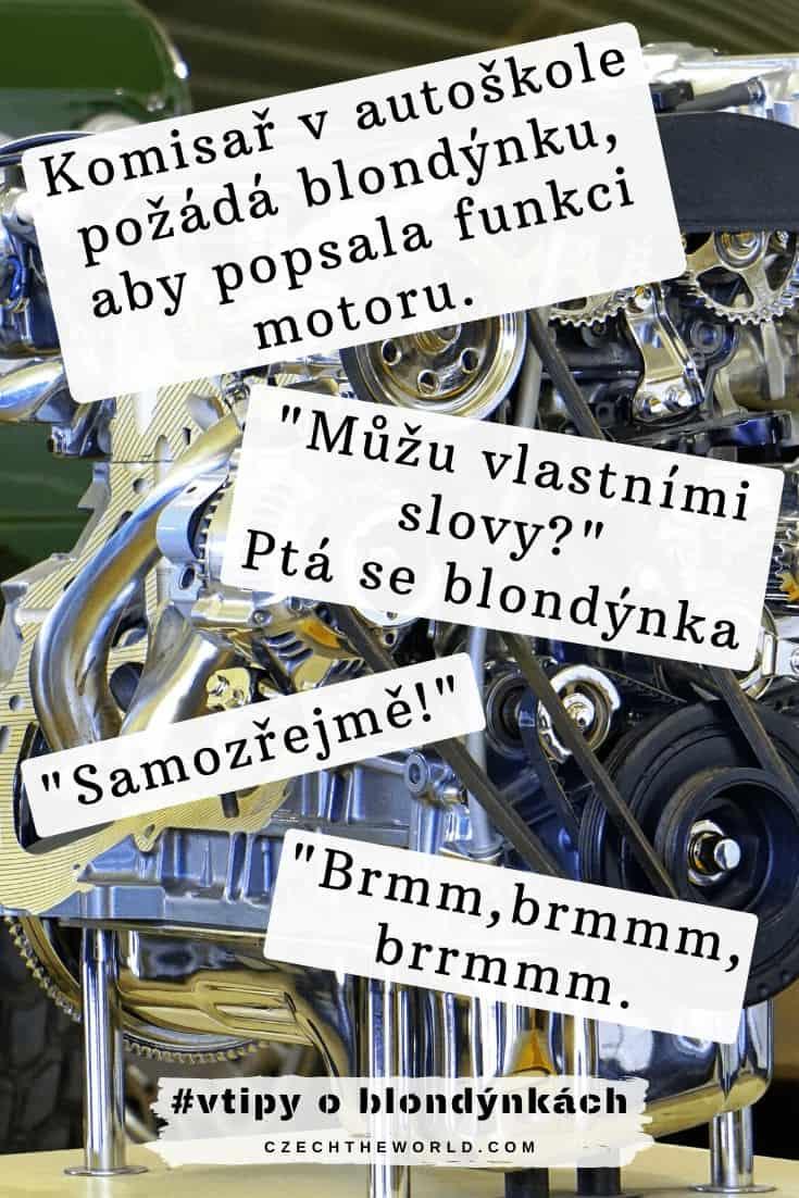 Zkoušky v autoškole. Komisař požádá blondýnku aby popsala funkci motoru. _Můžu vlastními slovy__ Ptá se blondýnka _Samozřejmě_ _Brmm,brmmm,brrmmm.
