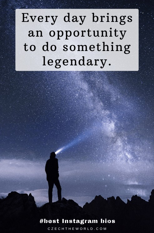Every day brings an opportunity to do something legendary.