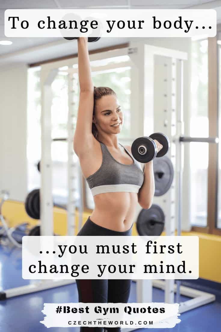 _To change your body, you must first change your mind._ Gym Quotes