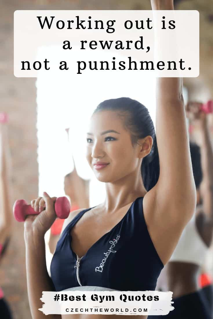 Working out is a reward, not a punishment. Gym Quotes